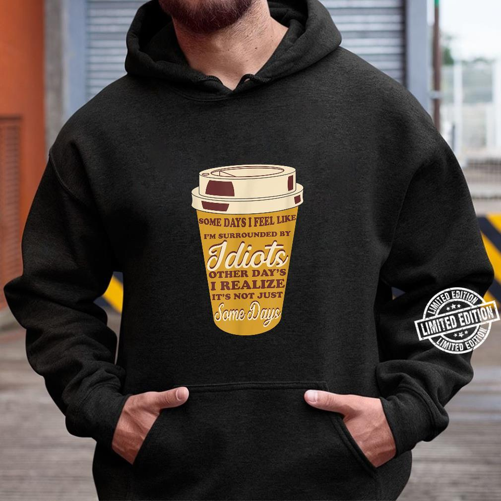 Some Days I Feel Like I'm Surrounded By Idiots Coffees Shirt hoodie