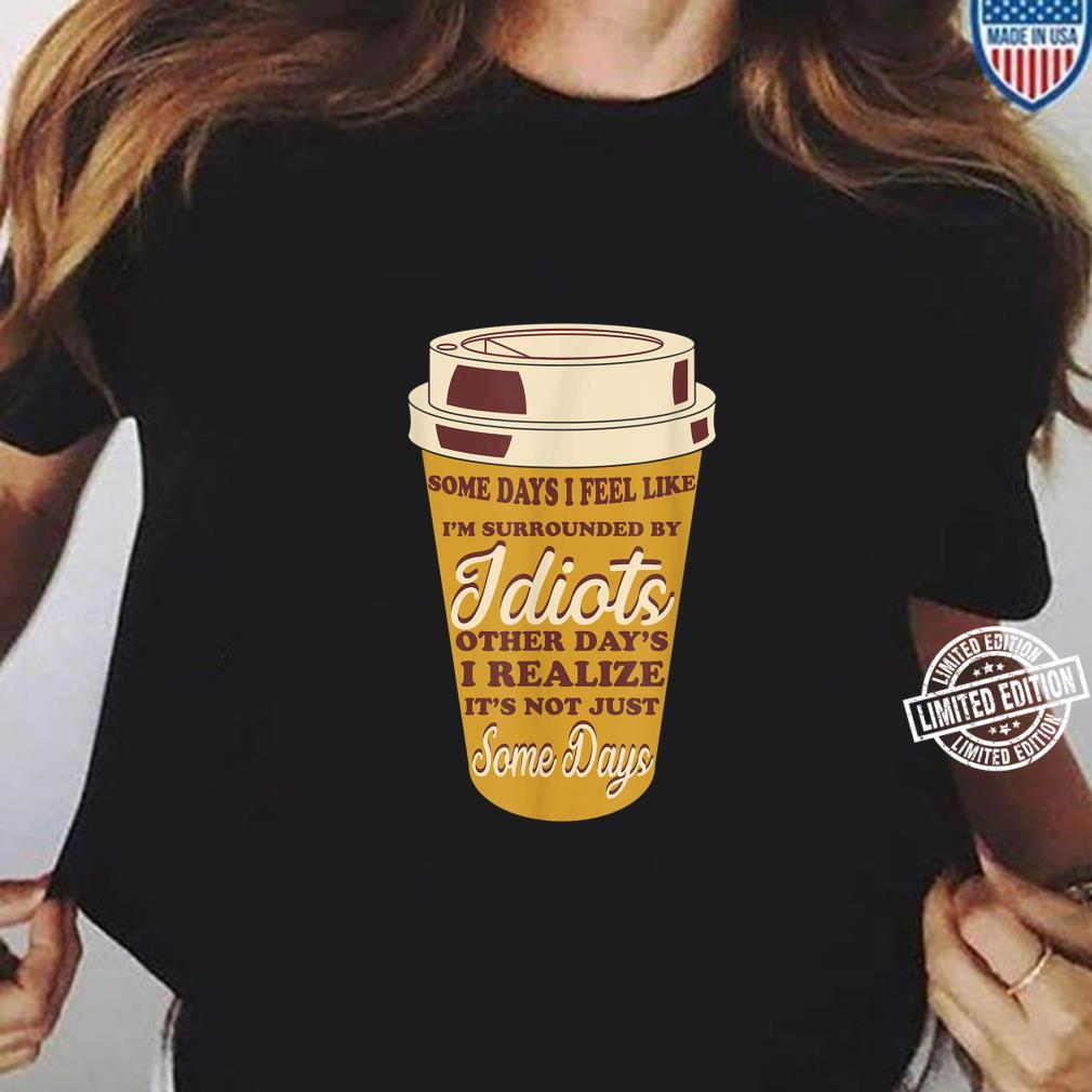 Some Days I Feel Like I'm Surrounded By Idiots Coffees Shirt ladies tee