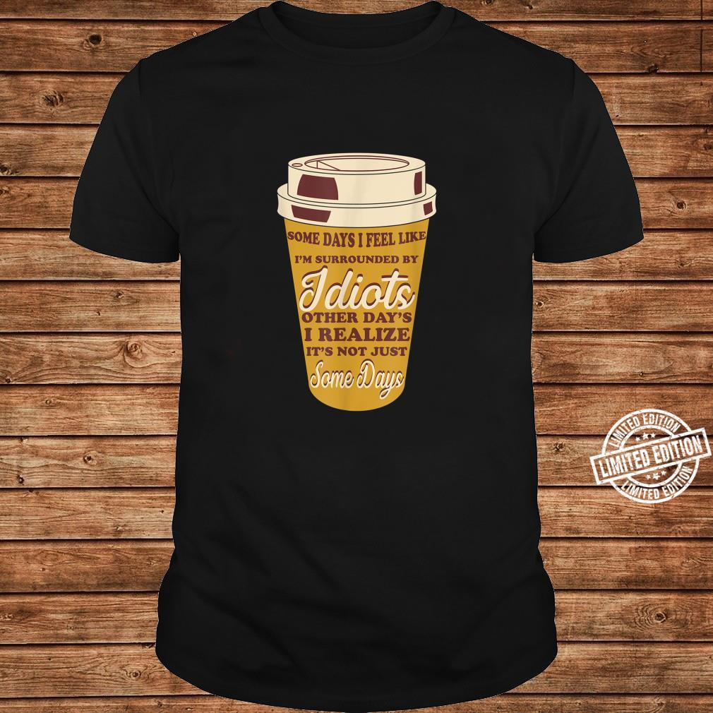 Some Days I Feel Like I'm Surrounded By Idiots Coffees Shirt long sleeved