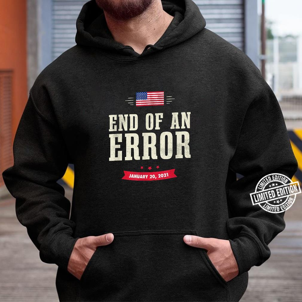 The End Of An Error Inauguration Day 2021 January Shirt hoodie